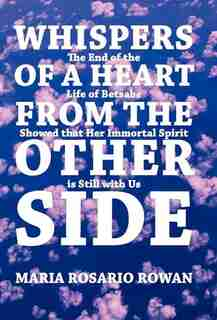 Whispers Of A Heart From The Other Side: The End Of The Life Of Betsabe Showed That Her Immortal Spirit Is Still With Us de Maria Rosario Rowan