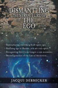 Dismantling The Structure Of The Ego: Restructuring Everything Build Upon Ego by Jacqui Derbecker
