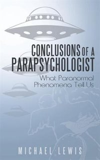 Book Conclusions Of A Parapsychologist: What Paranormal Phenomena Tell Us by Michael Lewis