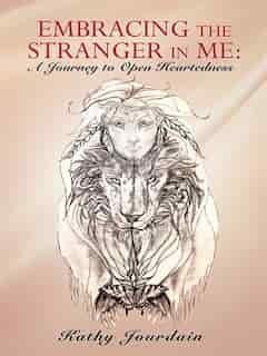 Embracing The Stranger In Me: A Journey To Open Heartedness by Kathy Jourdain