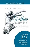 Things I Wish My Mother Taught Me: 15 Strategies to Uncover Your Happiness