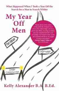 My Year Off Men: What Happened When I Took a Year Off the Search for a Man to Search Within by Kelly Alexander
