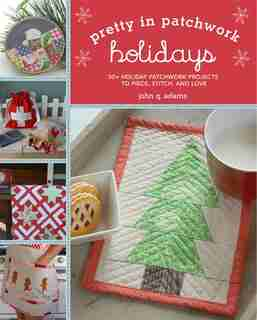 Pretty In Patchwork: Holidays: 30+ Seasonal Patchwork Projects To Piece, Stitch, And Love by John Q. Adams