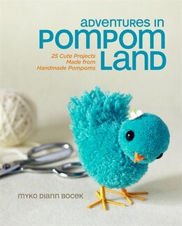 Book Adventures In Pompom Land: 25 Cute Projects Made From Handmade Pompoms by Myko Diann Bocek