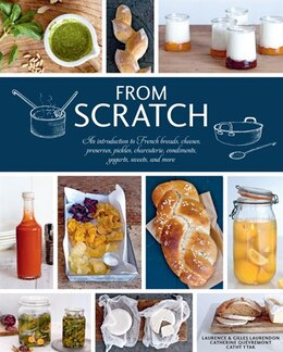 Book From Scratch: An Introduction To French Breads, Cheeses, Preserves, Pickles, Charcuterie… by LAURENCE LAURENDON