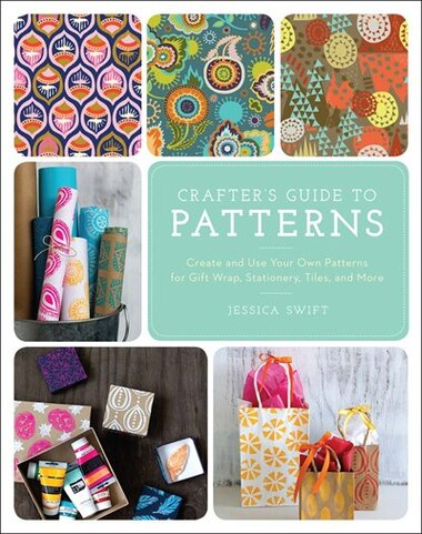 The Crafter's Guide To Patterns: Create And Use Your Own Patterns For Gift Wrap, Stationary, Tiles, And More by Jessica Swift