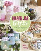 Mason Jar Gifts: Create Heartwarming Gifts Using Canning Jars
