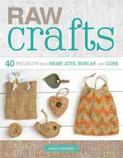Raw Crafts: 40 Projects From Hemp, Jute, Burlap, And Cork by Denise Corcoran
