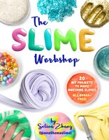 The Slime Workshop: 20 Diy Projects To Make Awesome Slimes-all Borax Free!