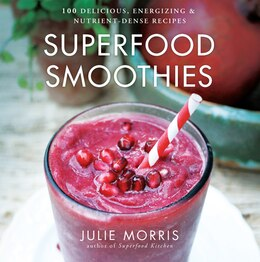 Book Superfood Smoothies: 100 Delicious, Energizing & Nutrient-dense Recipes by Julie Morris