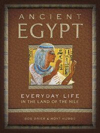 Ancient Egypt: Everyday Life In The Land Of The Nile