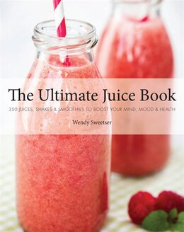 Book The Ultimate Juice Book: 350 Juices, Shakes & Smoothies To Boost Your Mind, Mood & Health by Wendy Sweetser