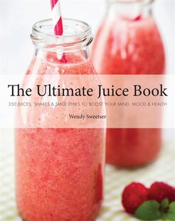 The Ultimate Juice Book: 350 Juices, Shakes & Smoothies To Boost Your Mind, Mood & Health