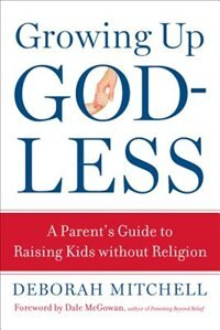 Growing Up Godless: A Parent's Guide To Raising Kids Without Religion