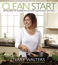 Clean Start: 100 Recipes To Inspire You To Eat Clean And Live Well