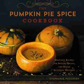 The Pumpkin Pie Spice Cookbook: Delicious Recipes For Sweets, Treats, And Other Autumnal Delights by Stephanie Pedersen