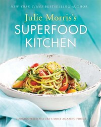 Julie Morris's Superfood Kitchen: Cooking With Nature?s Most Amazing Foods