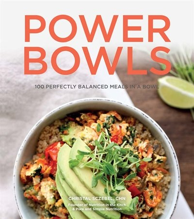 Power Bowls: 100 Perfectly Balanced Meals In A Bowl by Christal Sczebel