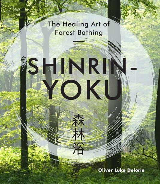 Shinrin-yoku: The Healing Art Of Forest Bathing by Oliver Luke Delorie