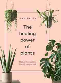 The Healing Power Of Plants: The Hero Houseplants That Will Love You Back by Fran Bailey