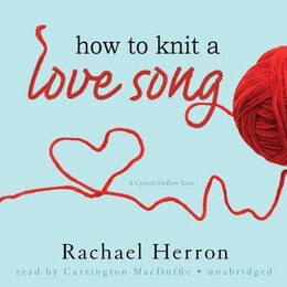 Book How To Knit A Love Song: A Cypress Hollow Yarn by Rachael Herron