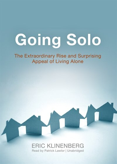Going Solo: The Extraordinary Rise and Surprising Appeal of Living Alone by Eric Klinenberg