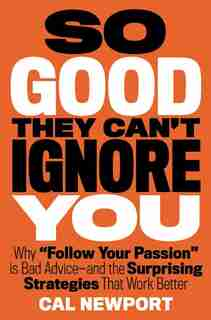 So Good They Can't Ignore You: Why ¿follow Your Passion¿ Is Bad Advice¿ And The Surprising Strategies That Work Better by Cal Newport