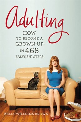 Book Adulting: How To Become A Grown-up In 468 Easy(ish) Steps by Kelly Williams Brown