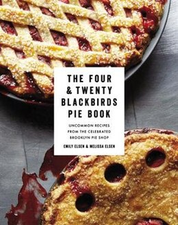Book The Four & Twenty Blackbirds Pie Book: Uncommon Recipes From The Celebrated Brooklyn Pie Shop by Emily Elsen