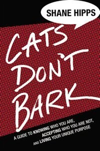 Cats Don't Bark: A Guide To Knowing Who You Are, Accepting Who You Are Not, And Living Your Unique…