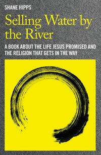 Selling Water By The River: A Book About The Life Jesus Promised And The Religion That Gets In The…
