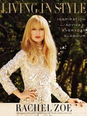 Living In Style: Inspiration And Advice For Everyday Glamour by Rachel Zoe