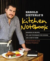 Harold Dieterle's Kitchen Notebook: Hundreds Of Recipes, Tips, And Techniques For Cooking Like A…