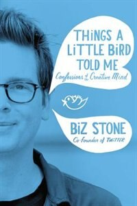 Book Things A Little Bird Told Me: Confessions Of The Creative Mind by Biz Stone