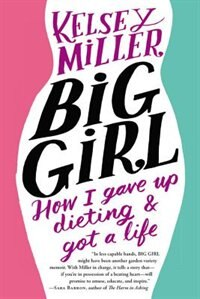 Book Big Girl: How I Gave Up Dieting And Got A Life by Kelsey Miller