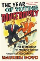 Book The Year Of Voting Dangerously: The Derangement Of American Politics by Maureen Dowd
