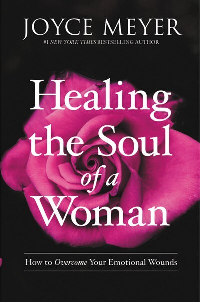 Healing The Soul Of A Woman: How To Overcome Your Emotional Wounds by Joyce Meyer