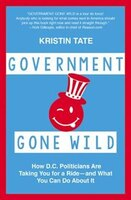 Book Government Gone Wild: How D.c. Politicians Are Taking You For A Ride -- And What You Can Do About It by Kristin Tate