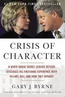 Crisis Of Character: A White House Secret Service Officer Discloses His Firsthand Experience With Hillary, Bill, And How