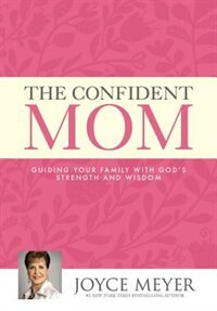 Book The Confident Mom: Guiding Your Family With God's Strength And Wisdom by Joyce Meyer