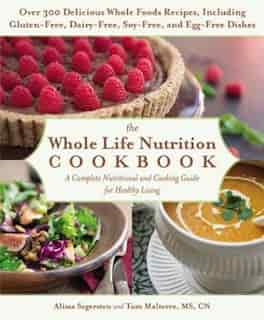 The Whole Life Nutrition Cookbook: Over 300 Delicious Whole Foods Recipes, Including Gluten-free, Dairy-free, Soy-free, And Egg-free D by Tom Malterre