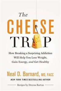The Cheese Trap: How Breaking A Surprising Addiction Will Help You Lose Weight, Gain Energy, And…