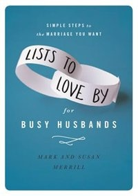 Lists To Love By For Busy Husbands: Simple Steps To The Marriage You Want