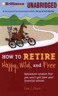 How to Retire Happy, Wild, and Free: Retirement Wisdom That You Won't Get From Your Financial Advisor by Ernie J. Zelinski