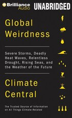 Global Weirdness: Severe Storms, Deadly Heat Waves, Relentless Drought, Rising Seas, and the…