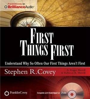 First Things First: Understand Why So Often Our First Things Aren't First by Stephen R. Covey