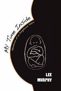 My Time Inside: Adventures Of An Enlightened Fetus