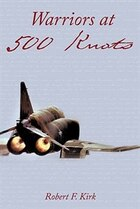 Warriors At 500 Knots: Intense Stories Of Valiant Crews Flying The Legendary F-4 Phantom Ii In The…