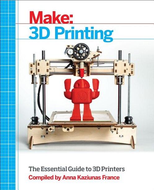 Make: 3d Printing: The Essential Guide To 3d Printers by Anna Kaziunas France