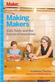 Making Makers: Kids, Tools, And The Future Of Innovation by Annmarie Thomas
